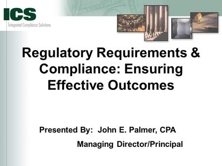 Regulatory Requirements & Compliance: Ensuring Effective Outcomes Presented By: John E. Palmer, CPA Managing Director/Principal.