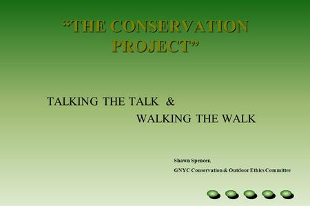 """THE CONSERVATION PROJECT"" TALKING THE TALK & WALKING THE WALK Shawn Spencer, GNYC Conservation & Outdoor Ethics Committee."