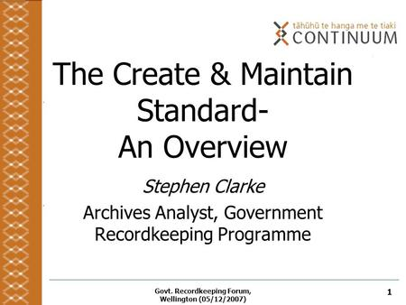 Govt. Recordkeeping Forum, Wellington (05/12/2007) 1 The Create & Maintain Standard- An Overview Stephen Clarke Archives Analyst, Government Recordkeeping.