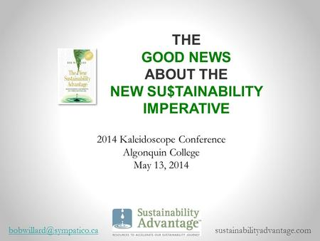 2014 Kaleidoscope Conference Algonquin College May 13, 2014 THE GOOD NEWS ABOUT THE NEW SU$TAINABILITY IMPERATIVE