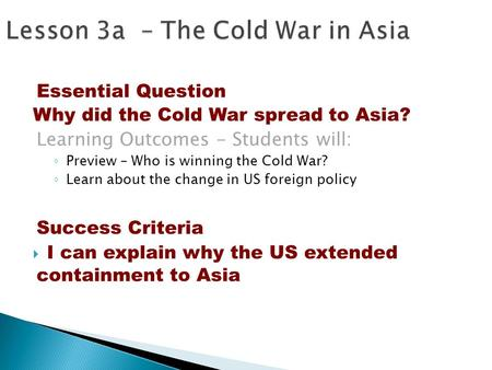 Essential Question Why did the Cold War spread to Asia? Learning Outcomes - Students will: ◦ Preview – Who is winning the Cold War? ◦ Learn about the change.