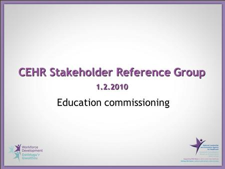 CEHR Stakeholder Reference Group 1.2.2010 Education commissioning.