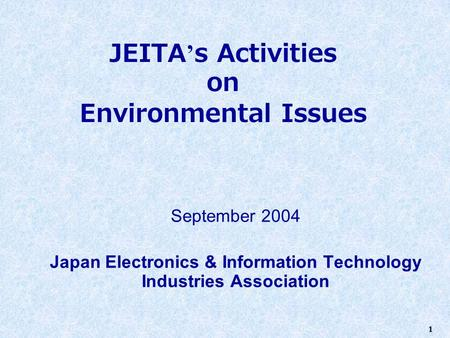 1 JEITA ' s Activities on Environmental Issues September 2004 Japan Electronics & Information Technology Industries Association.