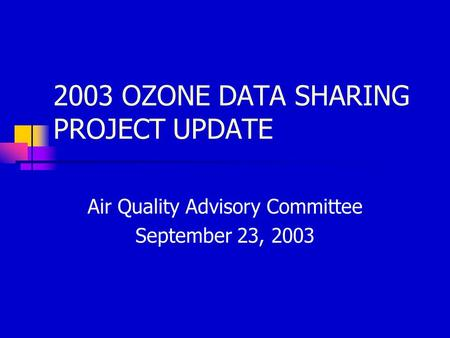 2003 OZONE DATA SHARING PROJECT UPDATE Air Quality Advisory Committee September 23, 2003.