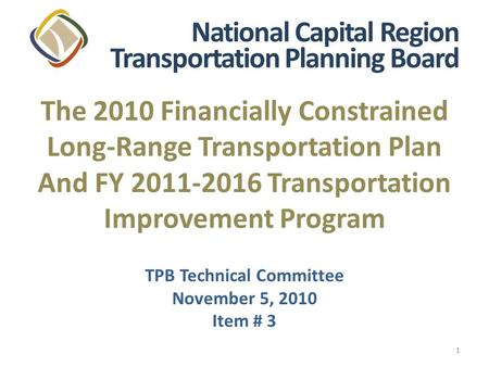 1 The 2010 Financially Constrained Long-Range Transportation Plan And FY 2011-2016 Transportation Improvement Program TPB Technical Committee November.