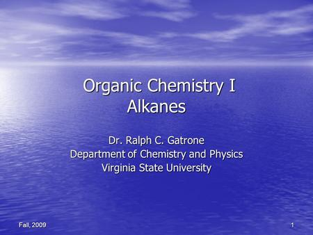 1 Fall, 2009 Organic Chemistry I Alkanes Organic Chemistry I Alkanes Dr. Ralph C. Gatrone Department of Chemistry and Physics Virginia State University.