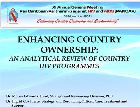 Nassau, The Bahamas 18 November 2011 ENHANCING COUNTRY OWNERSHIP: AN ANALYTICAL REVIEW OF COUNTRY HIV PROGRAMMES Dr. Morris Edwards: Head, Strategy and.