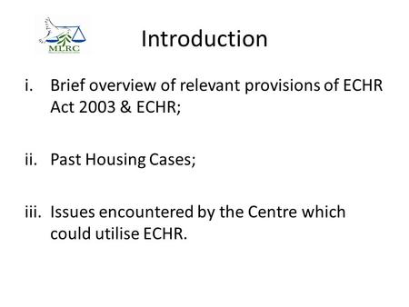 Introduction i.Brief overview of relevant provisions of ECHR Act 2003 & ECHR; ii.Past Housing Cases; iii.Issues encountered by the Centre which could utilise.