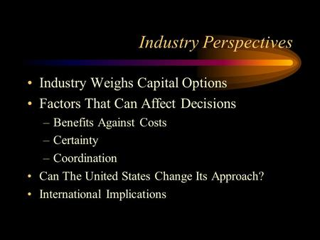 Industry Perspectives Industry Weighs Capital Options Factors That Can Affect Decisions –Benefits Against Costs –Certainty –Coordination Can The United.