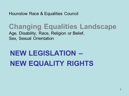 1 Hounslow Race & Equalities Council Changing Equalities Landscape Age, Disability, Race, Religion or Belief, Sex, Sexual Orientation NEW LEGISLATION –