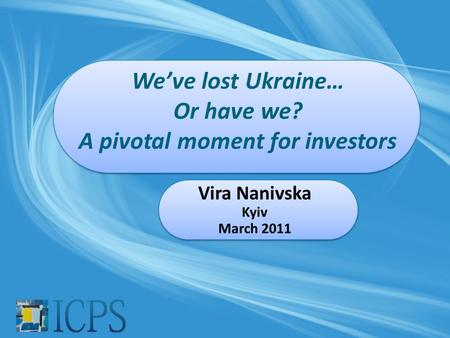 We've lost Ukraine… Or have we? A pivotal moment for investors Vira Nanivska Kyiv March 2011.