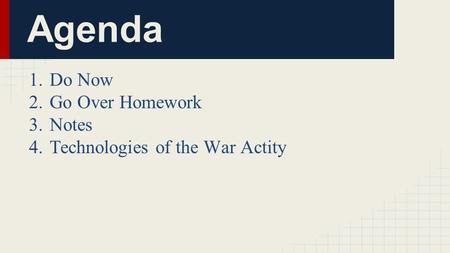 Agenda 1.Do Now 2.Go Over Homework 3.Notes 4.Technologies of the War Actity.
