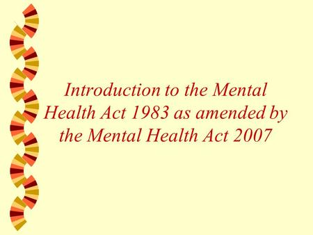 Introduction to the Mental Health Act 1983 as amended by the Mental Health Act 2007.