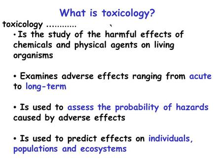 What is toxicology? toxicology … ……… Is the study of the harmful effects of chemicals and physical agents on living organisms Examines adverse effects.