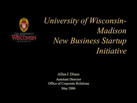 University of Wisconsin- Madison New Business Startup Initiative Allen J. Dines Assistant Director Office of Corporate Relations May 2006.