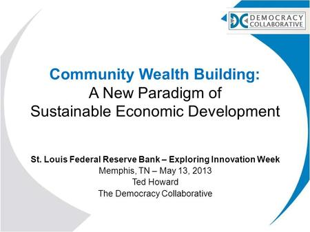 Community Wealth Building: A New Paradigm of Sustainable Economic Development St. Louis Federal Reserve Bank – Exploring Innovation Week Memphis, TN –