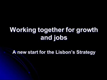 Working together for growth and jobs A new start for the Lisbon's Strategy.