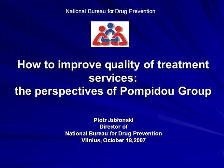 National Bureau for Drug Prevention How to improve quality of treatment services: the perspectives of Pompidou Group Piotr Jabłonski Director of National.