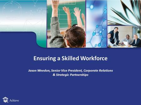 Ensuring a Skilled Workforce Jason Weedon, Senior Vice President, Corporate Relations & Strategic Partnerships.