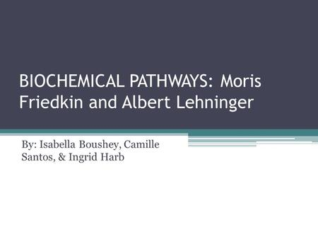 BIOCHEMICAL PATHWAYS: Moris Friedkin and Albert Lehninger By: Isabella Boushey, Camille Santos, & Ingrid Harb.