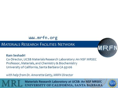 M ATERIALS R ESEARCH F ACILITIES N ETWORK Ram Seshadri Co-Director, UCSB Materials Research Laboratory: An NSF MRSEC Professor, Materials, and Chemistry.