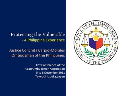 Protecting the Vulnerable - A Philippine Experience Justice Conchita Carpio-Morales Ombudsman of the Philippines 12 th Conference of the Asian Ombudsman.