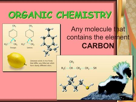 ORGANIC CHEMISTRY Any molecule that contains the element CARBON.