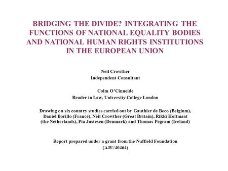 BRIDGING THE DIVIDE? INTEGRATING THE FUNCTIONS OF NATIONAL EQUALITY BODIES AND NATIONAL HUMAN RIGHTS INSTITUTIONS IN THE EUROPEAN UNION Neil Crowther Independent.