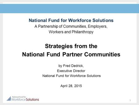 National Fund for Workforce Solutions A Partnership of Communities, Employers, Workers and Philanthropy Strategies from the National Fund Partner Communities.