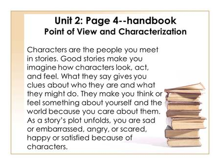Unit 2: Page 4--handbook Point of View and Characterization Characters are the people you meet in stories. Good stories make you imagine how characters.