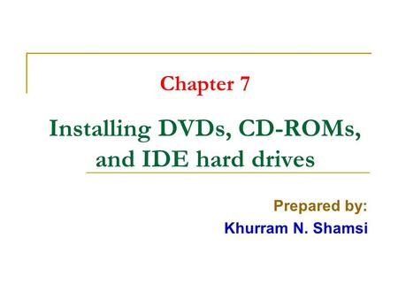 Chapter 7 Installing DVDs, CD-ROMs, and IDE hard drives Prepared by: Khurram N. Shamsi.