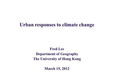 Urban responses to climate change Fred Lee Department of Geography The University of Hong Kong March 15, 2012.