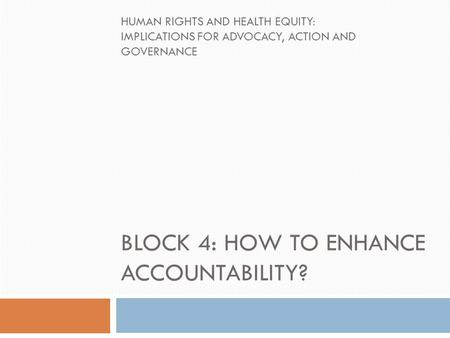 BLOCK 4: HOW TO ENHANCE ACCOUNTABILITY? HUMAN RIGHTS AND HEALTH EQUITY: IMPLICATIONS FOR ADVOCACY, ACTION AND GOVERNANCE.