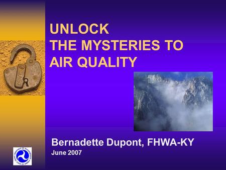 UNLOCK THE MYSTERIES TO AIR QUALITY Bernadette Dupont, FHWA-KY June 2007.