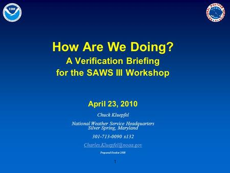 1 How Are We Doing? A Verification Briefing for the SAWS III Workshop April 23, 2010 Chuck Kluepfel National Weather Service Headquarters Silver Spring,