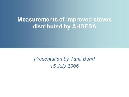 Measurements of improved stoves distributed by AHDESA Presentation by Tami Bond 15 July 2006.