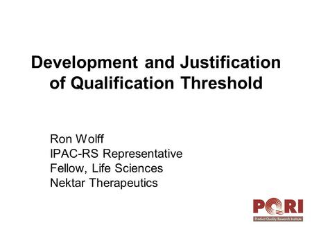 Development and Justification of Qualification Threshold Ron Wolff IPAC-RS Representative Fellow, Life Sciences Nektar Therapeutics.