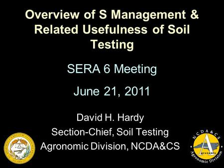 Overview of S Management & Related Usefulness of Soil Testing David H. Hardy Section-Chief, Soil Testing Agronomic Division, NCDA&CS SERA 6 Meeting June.