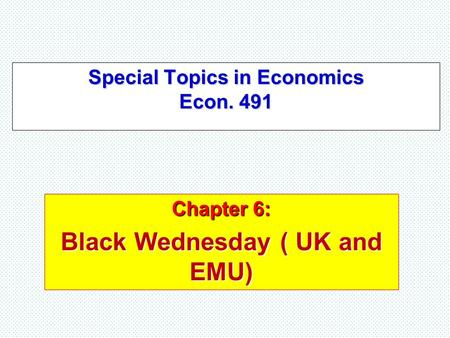 Special Topics in Economics Econ. 491 Chapter 6: Black Wednesday ( UK and EMU)
