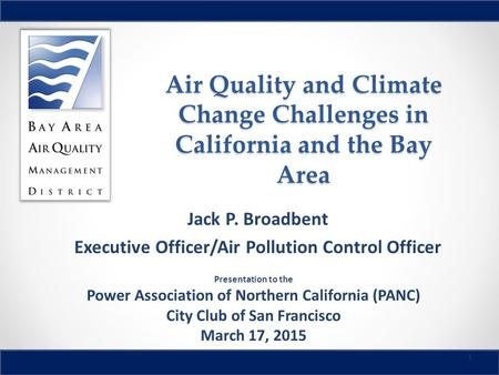 Air Quality and Climate Change Challenges in California and the Bay Area Jack P. Broadbent Executive Officer/Air Pollution Control Officer 1 Presentation.
