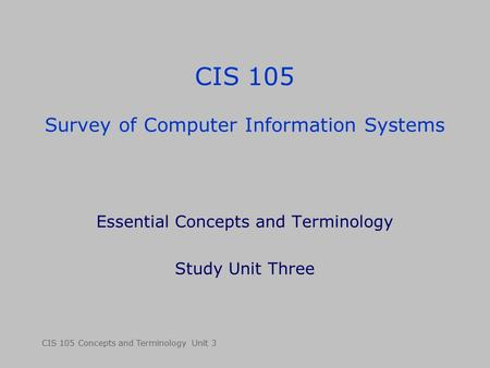 CIS 105 Concepts and Terminology Unit 3 CIS 105 Survey of Computer Information Systems Essential Concepts and Terminology Study Unit Three.