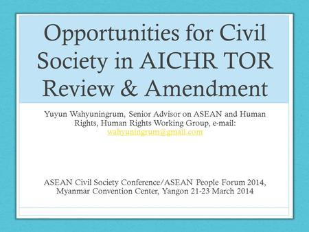 Opportunities for Civil Society in AICHR TOR Review & Amendment Yuyun Wahyuningrum, Senior Advisor on ASEAN and Human Rights, Human Rights Working Group,