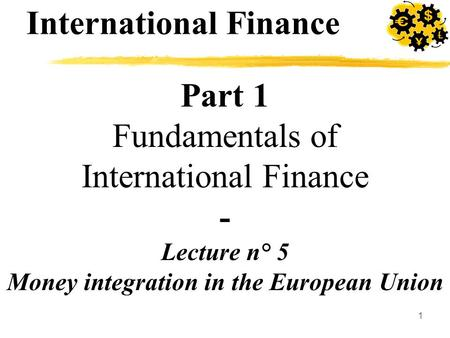 1 Part 1 Fundamentals of International Finance - Lecture n° 5 Money integration in the European Union International Finance.
