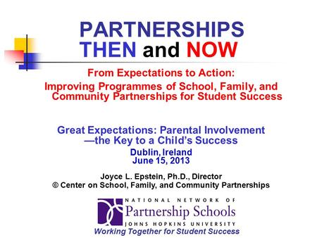 PARTNERSHIPS THEN and NOW From Expectations to Action: Improving Programmes of School, Family, and Community Partnerships for Student Success Great Expectations: