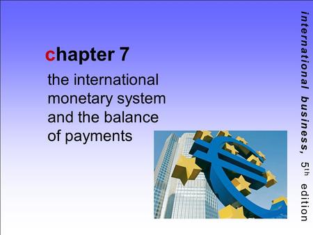International business, 5 th edition chapter 7 the international monetary system and the balance of payments.
