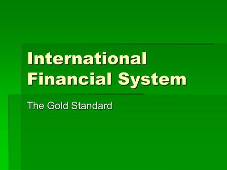 International Financial System The Gold Standard.