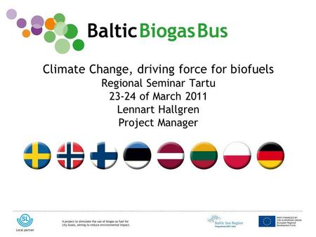 Www.balticbiogasbus.eu1 Climate Change, driving force for biofuels Regional Seminar Tartu 23-24 of March 2011 Lennart Hallgren Project Manager.