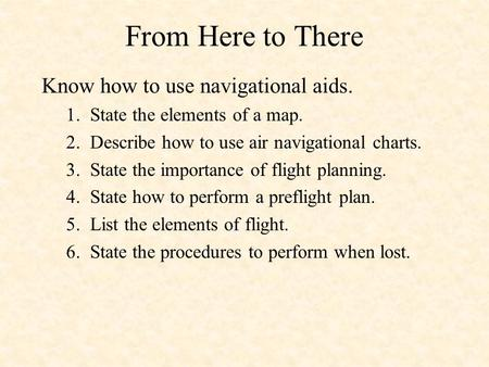 From Here to There Know how to use navigational aids. 1. State the elements of a map. 2. Describe how to use air navigational charts. 3. State the importance.