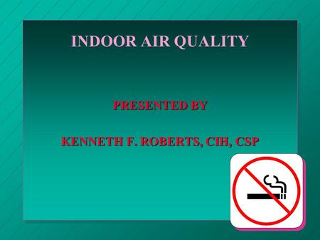 INDOOR AIR QUALITY PRESENTED BY KENNETH F. ROBERTS, CIH, CSP.