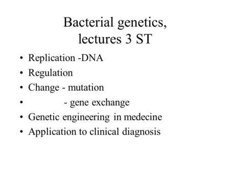 Bacterial genetics, lectures 3 ST Replication -DNA Regulation Change - mutation - gene exchange Genetic engineering in medecine Application to clinical.